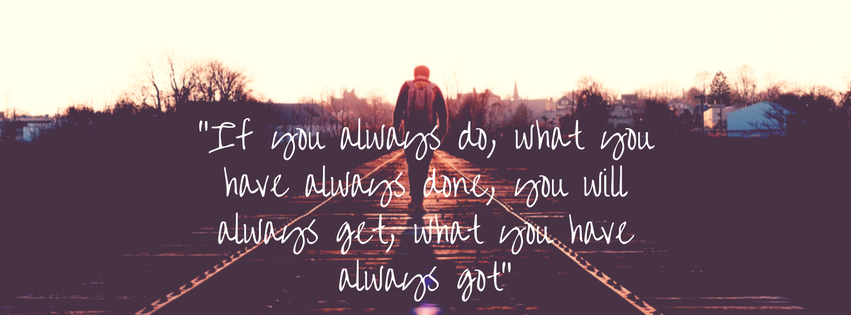 """If you always do, what you have always done, you will always get, what you have always got"""